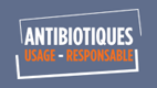 Antibiotiques / USAGE - RESPONSABLE